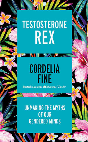 Testosterone Rex: Unmaking the Myths of Our Gendered Minds by Cordelia Fine is out now (Icon Books, $29.99)