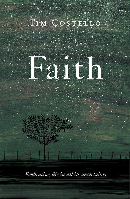 In his latest book, Faith: Embracing life in all its uncertainty (Hardie Grant), Tim Costello challenges all the faith-naysayers.