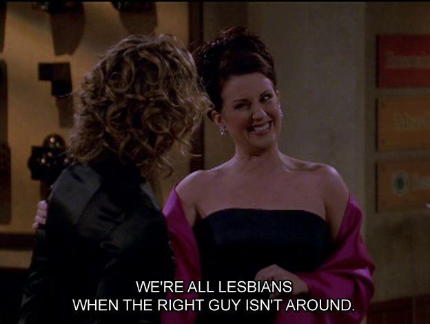 We're all lesbians when the right guy isn't around